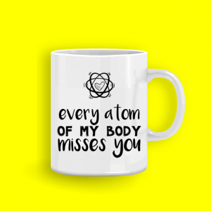 mug_every atom of my body misses you